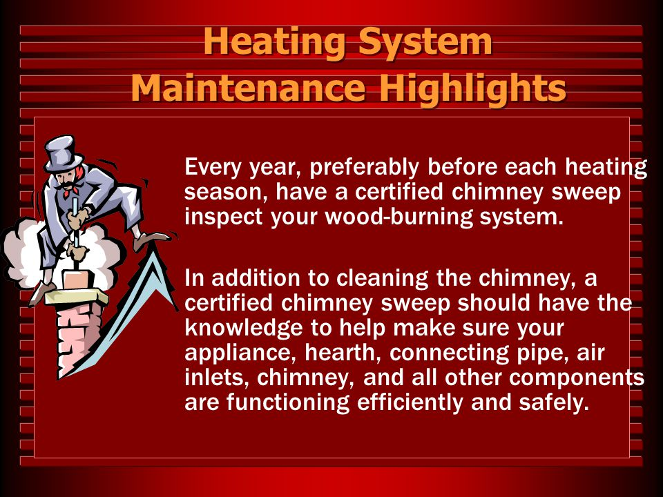 Heating System Maintenance Highlights Every year, preferably before each heating season, have a certified chimney sweep inspect your wood-burning syst