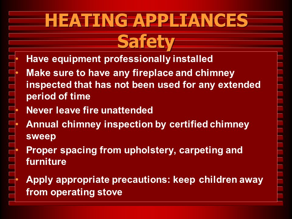 HEATING APPLIANCES Safety Have equipment professionally installed Make sure to have any fireplace and chimney inspected that has not been used for any