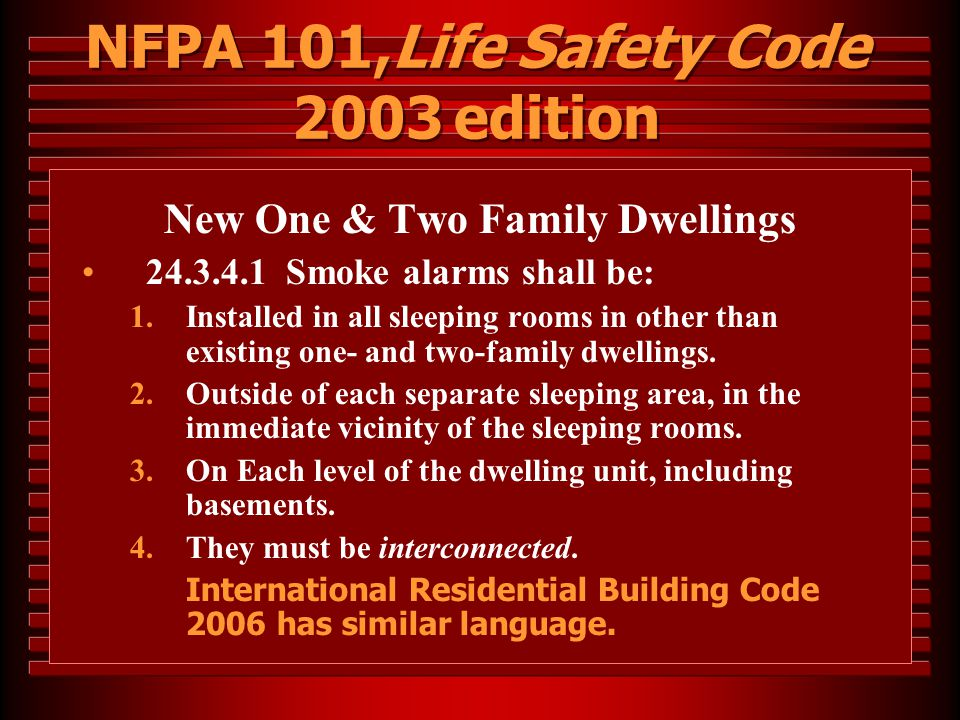 NFPA 101,Life Safety Code 2003 edition New One & Two Family Dwellings 24.3.4.1 Smoke alarms shall be: 1.Installed in all sleeping rooms in other than