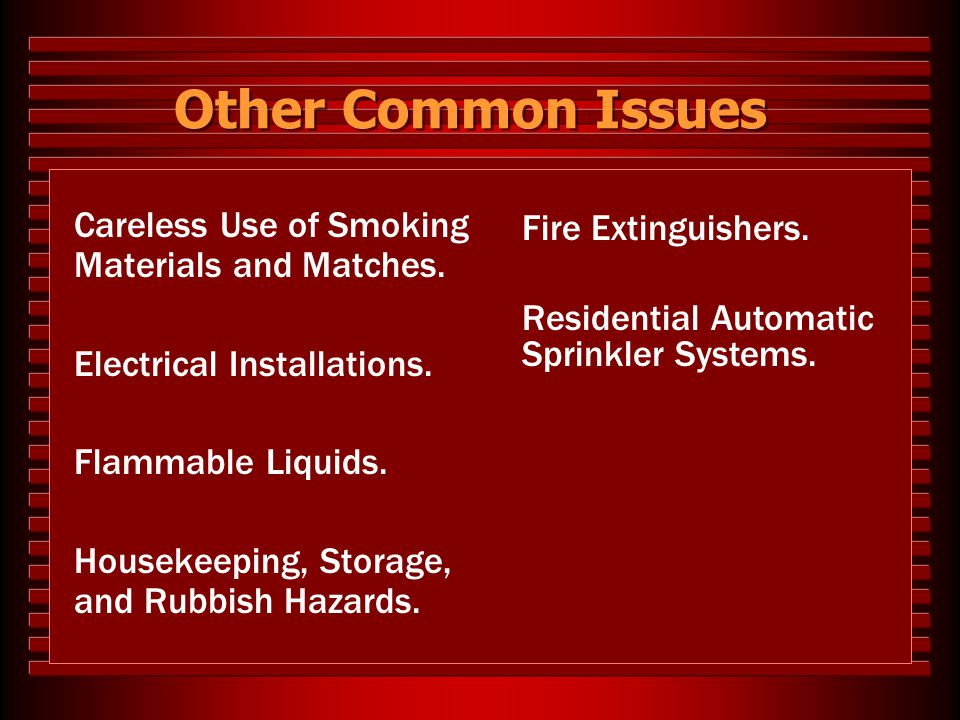Other Common Issues Careless Use of Smoking Materials and Matches. Electrical Installations. Flammable Liquids. Housekeeping, Storage, and Rubbish Haz