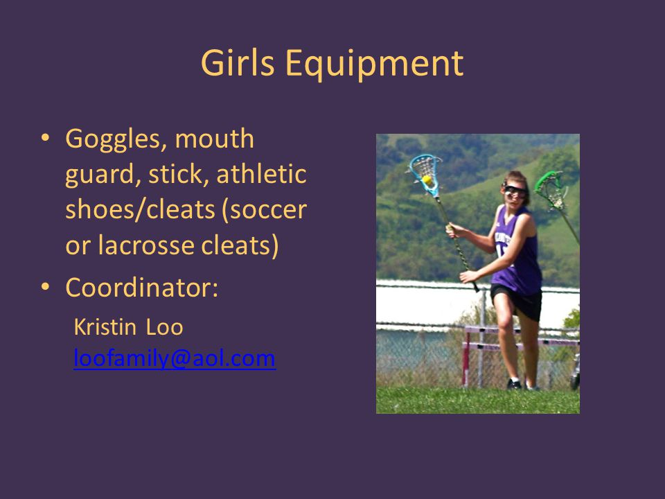 Girls Equipment Goggles, mouth guard, stick, athletic shoes/cleats (soccer or lacrosse cleats) Coordinator: Kristin Loo loofamily@aol.com loofamily@aol.com
