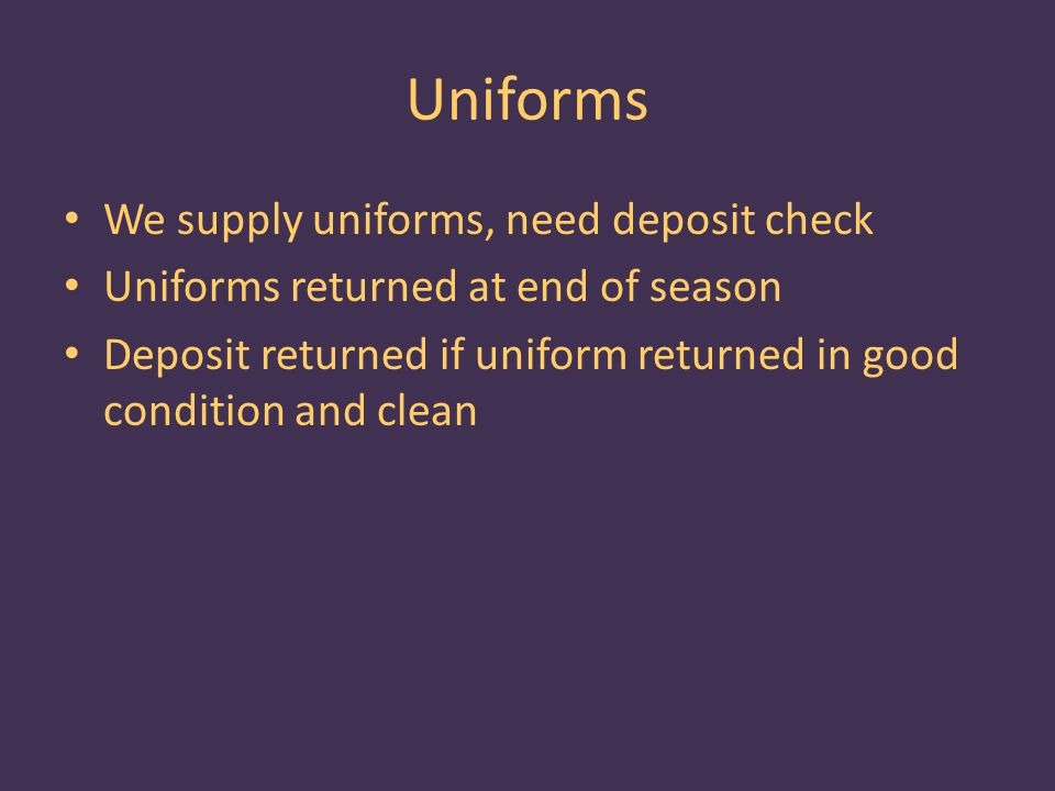 Uniforms We supply uniforms, need deposit check Uniforms returned at end of season Deposit returned if uniform returned in good condition and clean