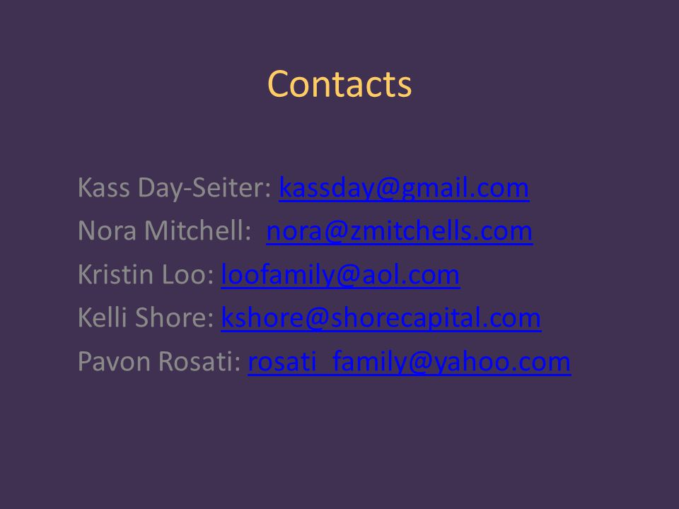 Contacts Kass Day-Seiter: kassday@gmail.comkassday@gmail.com Nora Mitchell: nora@zmitchells.comnora@zmitchells.com Kristin Loo: loofamily@aol.comloofamily@aol.com Kelli Shore: kshore@shorecapital.comkshore@shorecapital.com Pavon Rosati: rosati_family@yahoo.comrosati_family@yahoo.com