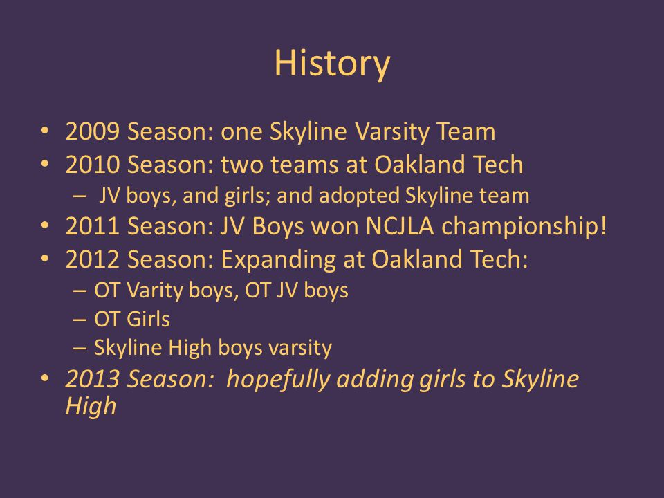History 2009 Season: one Skyline Varsity Team 2010 Season: two teams at Oakland Tech – JV boys, and girls; and adopted Skyline team 2011 Season: JV Boys won NCJLA championship.