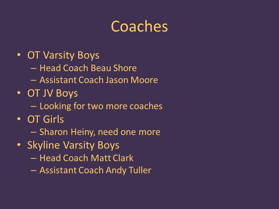 Coaches OT Varsity Boys – Head Coach Beau Shore – Assistant Coach Jason Moore OT JV Boys – Looking for two more coaches OT Girls – Sharon Heiny, need one more Skyline Varsity Boys – Head Coach Matt Clark – Assistant Coach Andy Tuller