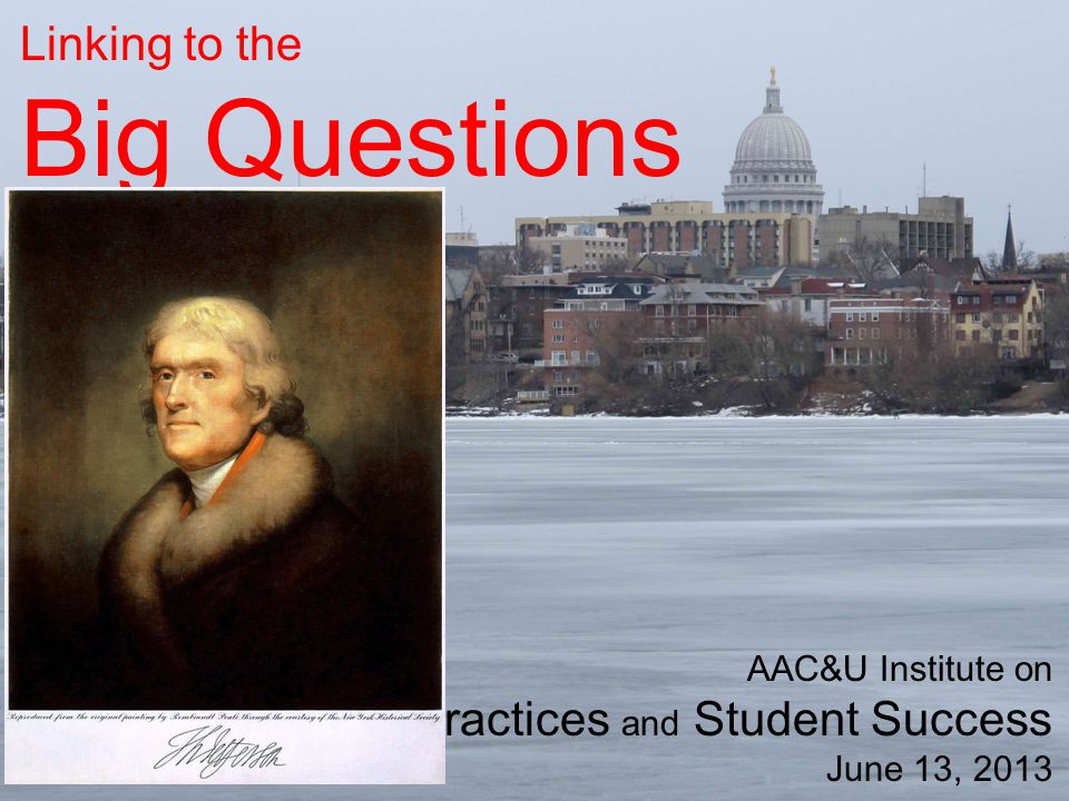 Linking to the Big Questions AAC&U Institute on High-Impact Practices and Student Success June 13, 2013