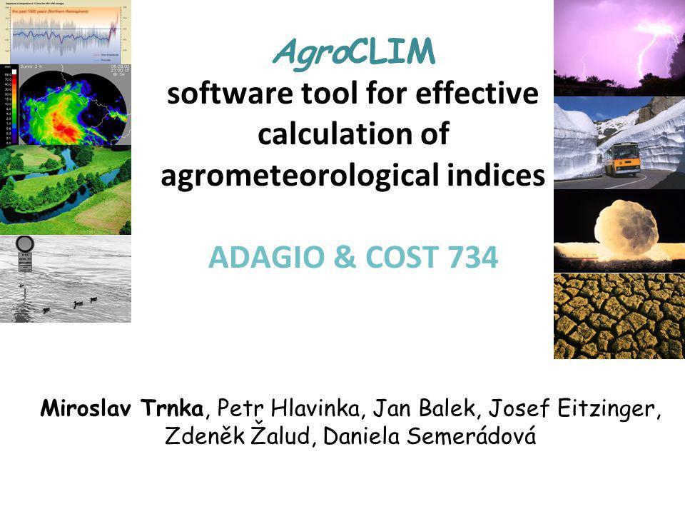 AgroCLIM software tool for effective calculation of agrometeorological indices ADAGIO & COST 734 Miroslav Trnka, Petr Hlavinka, Jan Balek, Josef Eitzi