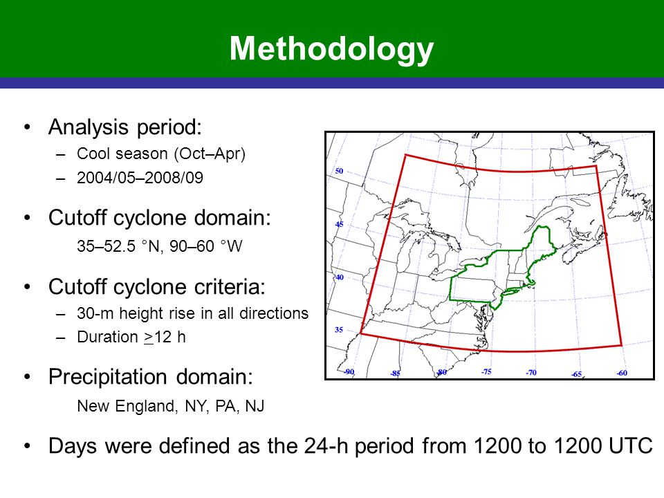 Methodology Analysis period: –Cool season (Oct–Apr) –2004/05–2008/09 Cutoff cyclone domain: 35–52.5 °N, 90–60 °W Cutoff cyclone criteria: –30-m height rise in all directions –Duration >12 h Precipitation domain: New England, NY, PA, NJ Days were defined as the 24-h period from 1200 to 1200 UTC