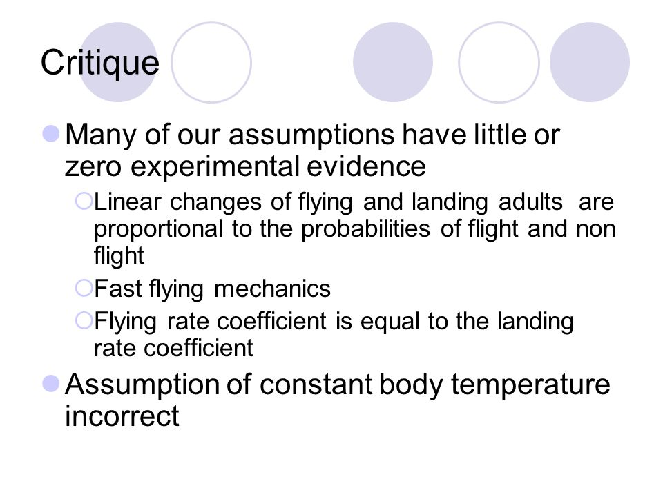 Critique Many of our assumptions have little or zero experimental evidence Linear changes of flying and landing adults are proportional to the probabilities of flight and non flight Fast flying mechanics Flying rate coefficient is equal to the landing rate coefficient Assumption of constant body temperature incorrect