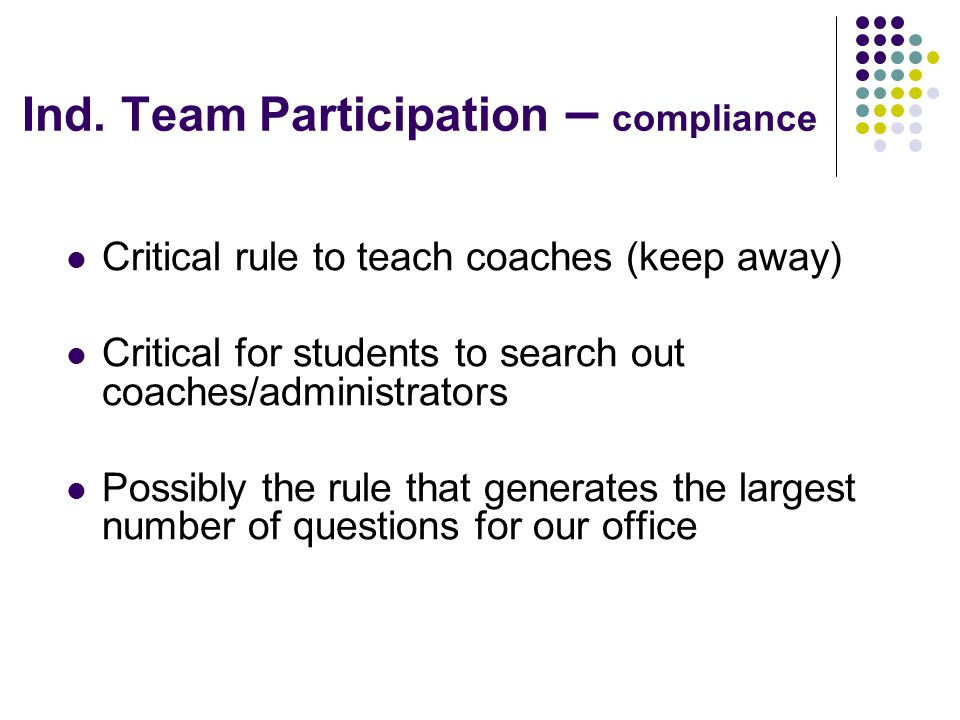 Ind. Team Participation – compliance Critical rule to teach coaches (keep away) Critical for students to search out coaches/administrators Possibly th