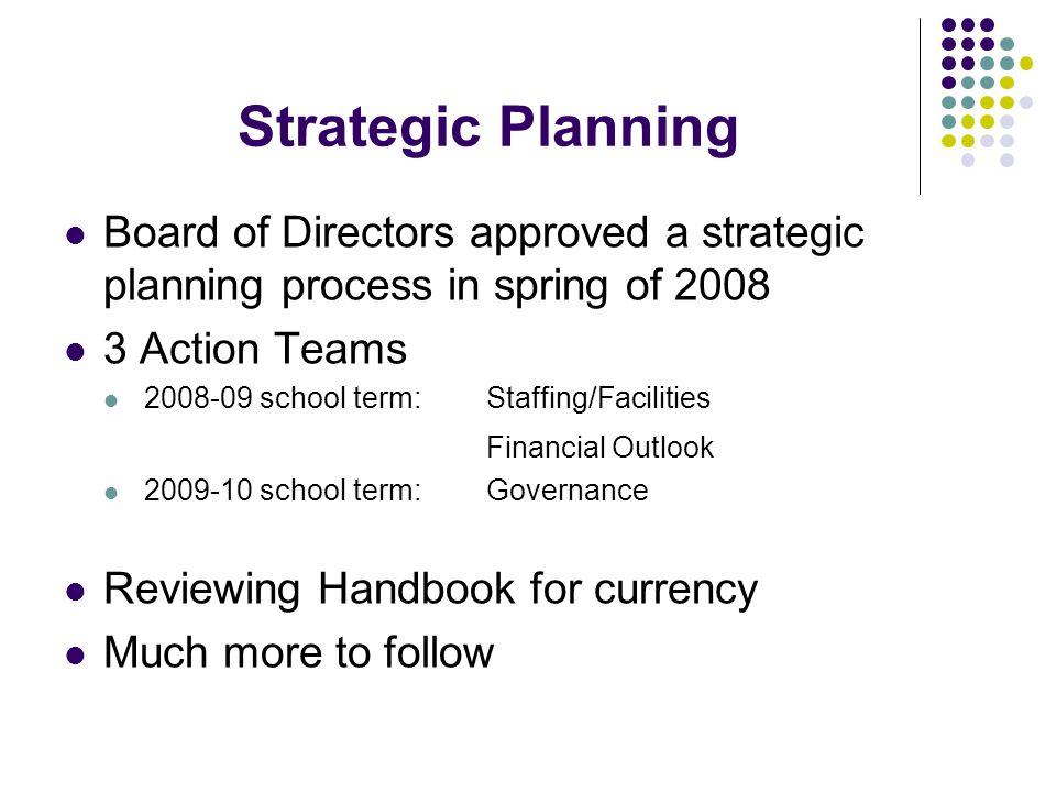 Strategic Planning Board of Directors approved a strategic planning process in spring of Action Teams school term:Staffing/Facilities Financial Outlook school term:Governance Reviewing Handbook for currency Much more to follow