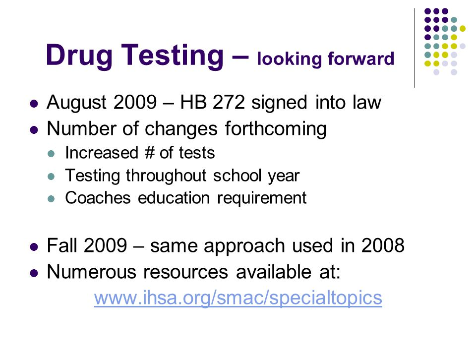 Drug Testing – looking forward August 2009 – HB 272 signed into law Number of changes forthcoming Increased # of tests Testing throughout school year Coaches education requirement Fall 2009 – same approach used in 2008 Numerous resources available at: