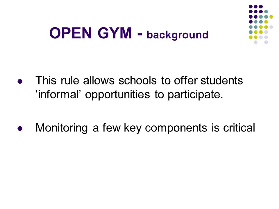 OPEN GYM – the actual rule 3.160OPEN GYM LIMITATIONS 3.161Schools may open their gymnasiums or facilities for recreational activities to students or other persons who reside in or outside their district, under the following conditions: a) There is no coaching or instruction in the skills and techniques in any sport at any time.