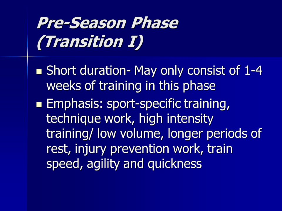 Pre-Season Phase (Transition I) Short duration- May only consist of 1-4 weeks of training in this phase Short duration- May only consist of 1-4 weeks