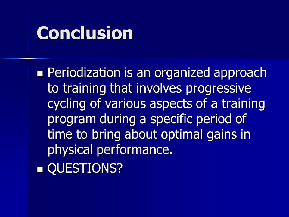 Conclusion Periodization is an organized approach to training that involves progressive cycling of various aspects of a training program during a spec