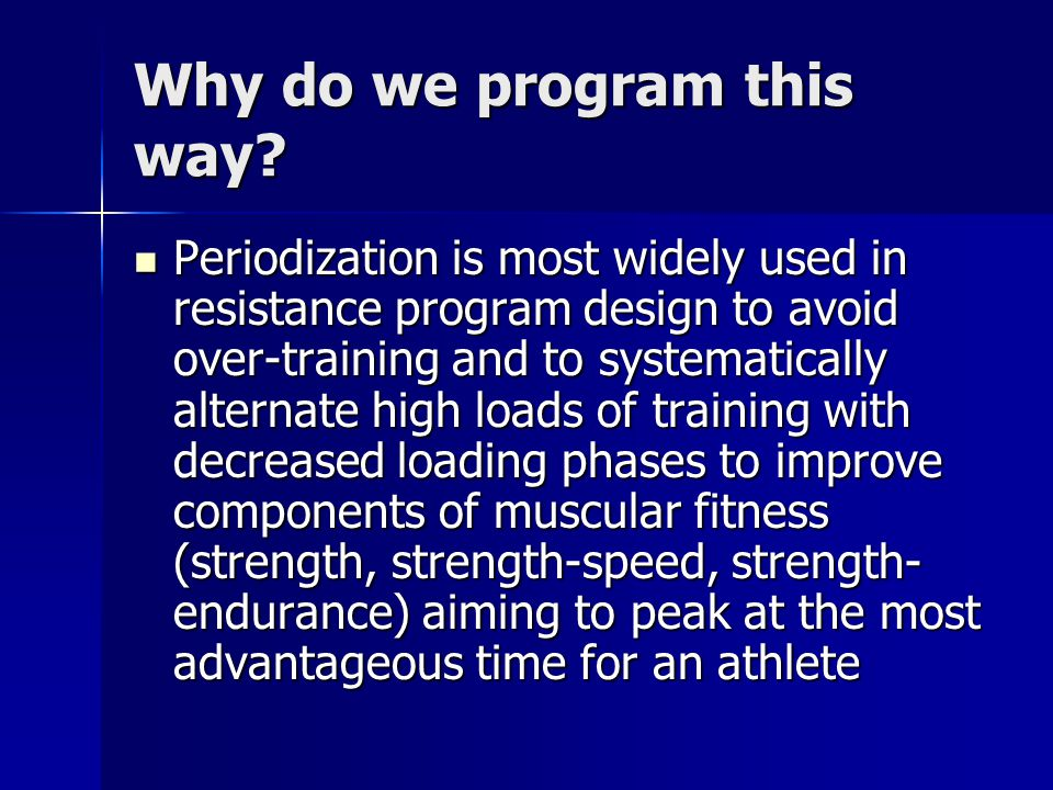 Why do we program this way? Periodization is most widely used in resistance program design to avoid over-training and to systematically alternate high