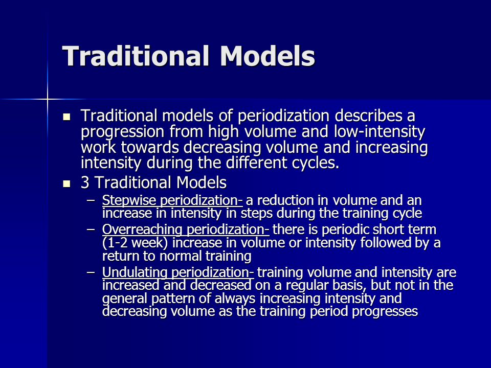 Traditional Models Traditional models of periodization describes a progression from high volume and low-intensity work towards decreasing volume and i