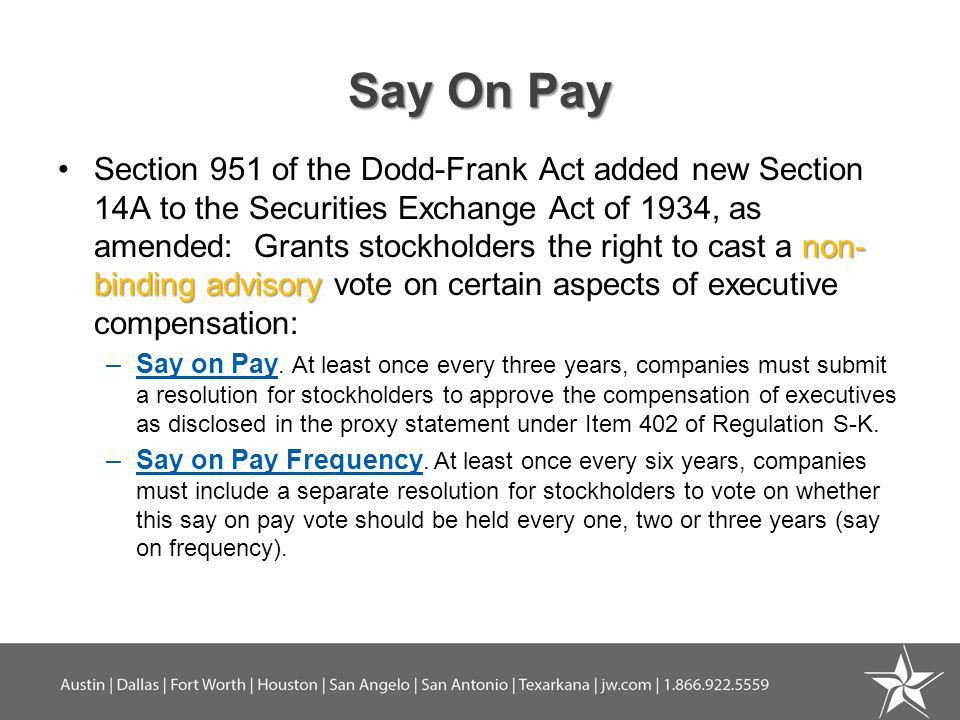 Say On Pay non- binding advisorySection 951 of the Dodd-Frank Act added new Section 14A to the Securities Exchange Act of 1934, as amended: Grants sto