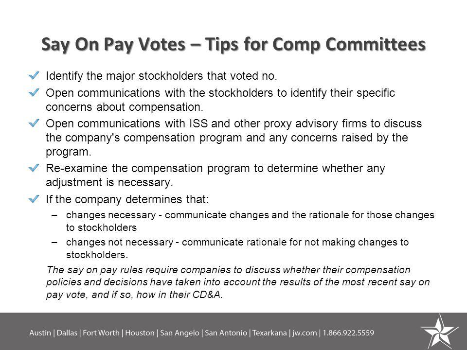 Say On Pay Votes – Tips for Comp Committees Identify the major stockholders that voted no. Open communications with the stockholders to identify their