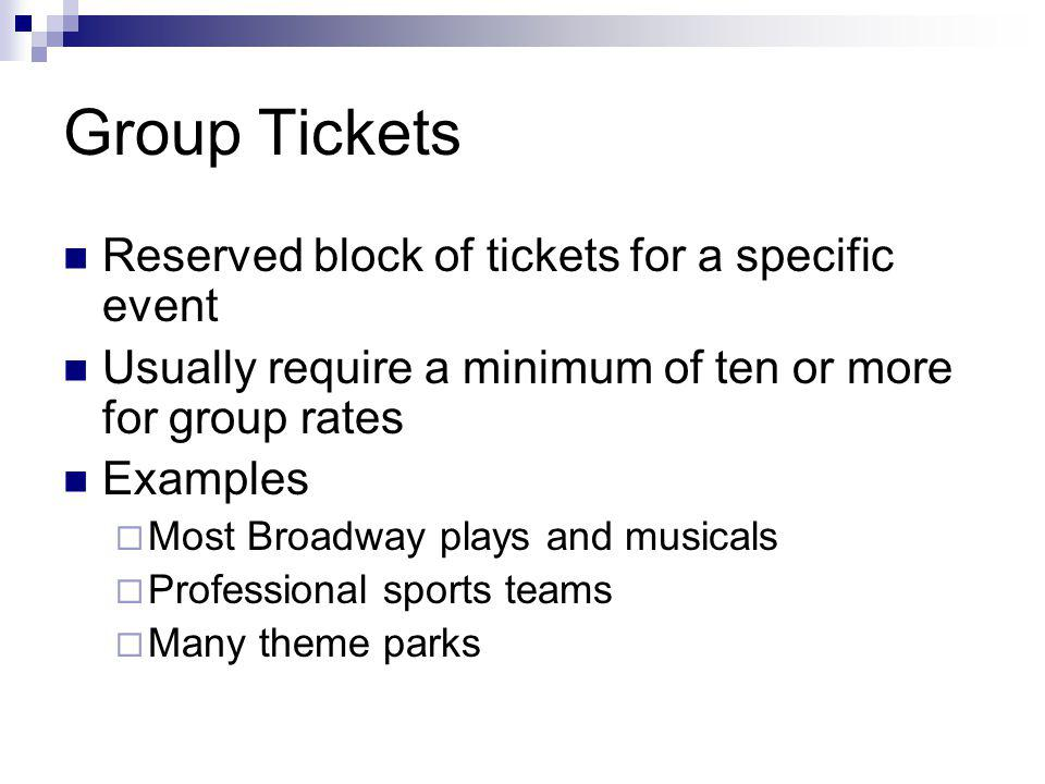 Group Tickets Reserved block of tickets for a specific event Usually require a minimum of ten or more for group rates Examples Most Broadway plays and musicals Professional sports teams Many theme parks