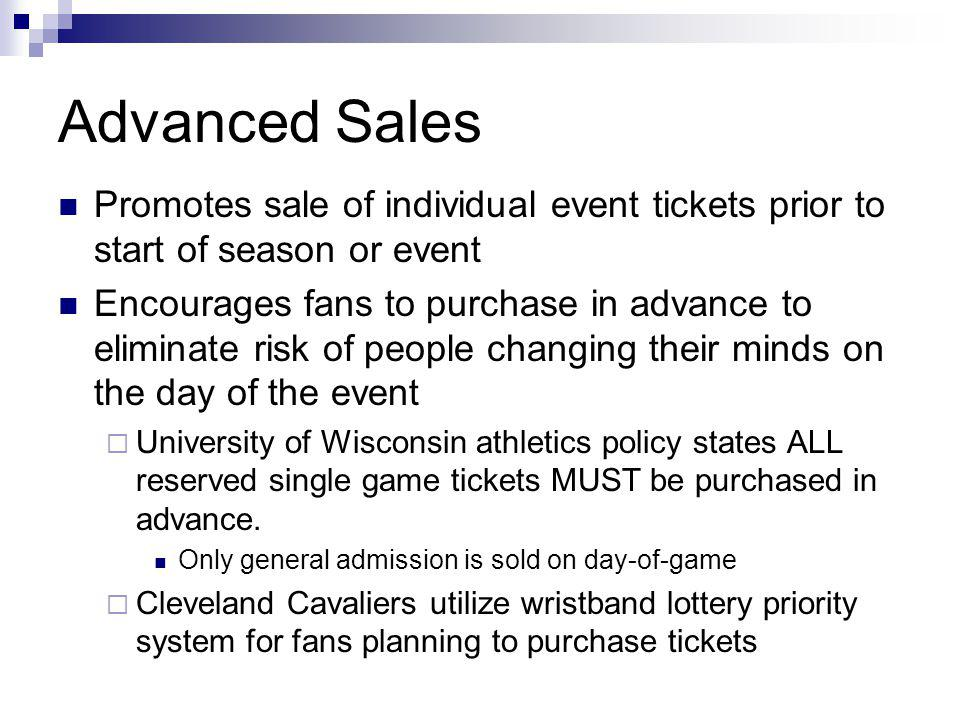 Advanced Sales Promotes sale of individual event tickets prior to start of season or event Encourages fans to purchase in advance to eliminate risk of people changing their minds on the day of the event University of Wisconsin athletics policy states ALL reserved single game tickets MUST be purchased in advance.