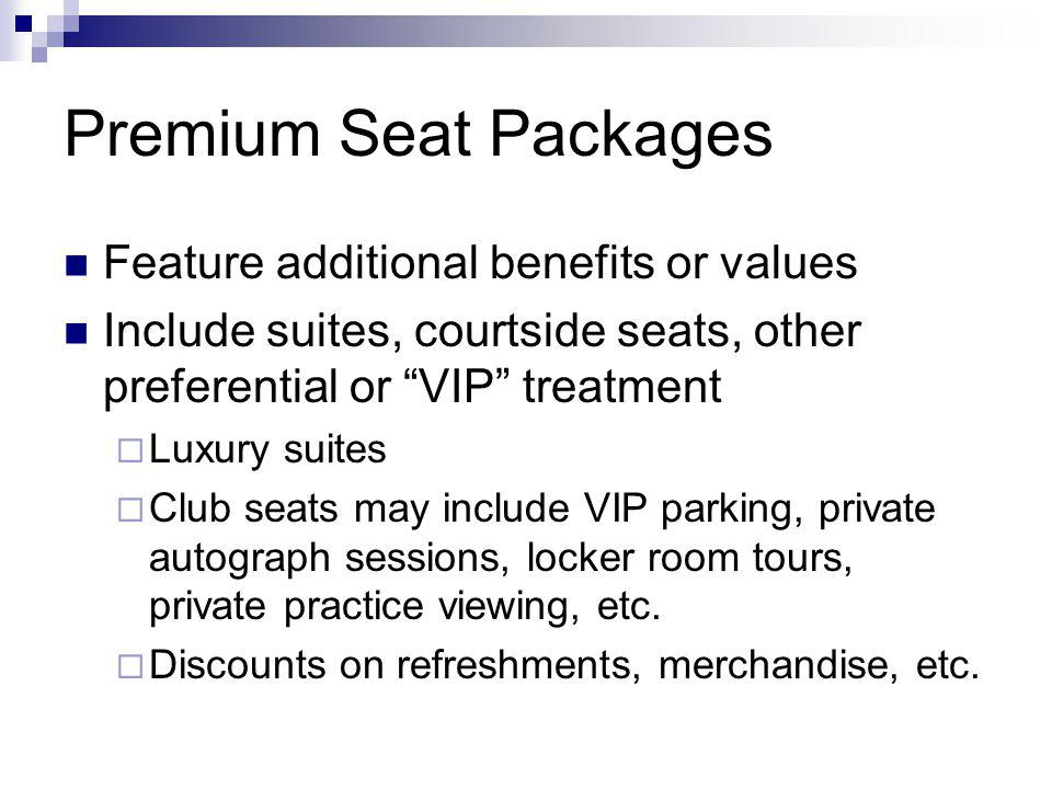 Premium Seat Packages Feature additional benefits or values Include suites, courtside seats, other preferential or VIP treatment Luxury suites Club seats may include VIP parking, private autograph sessions, locker room tours, private practice viewing, etc.