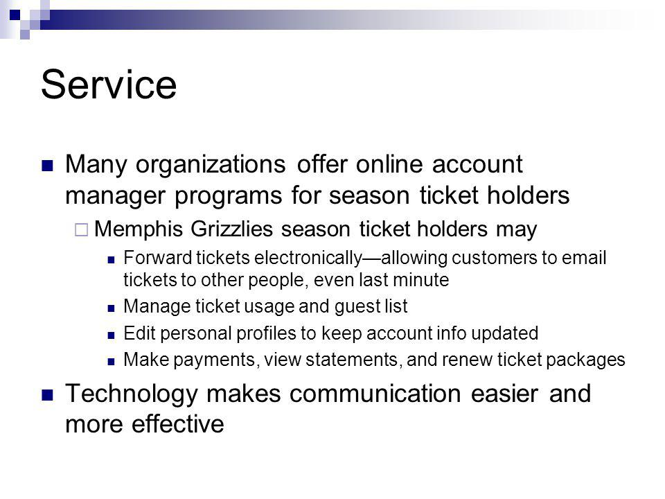 Service Many organizations offer online account manager programs for season ticket holders Memphis Grizzlies season ticket holders may Forward tickets electronicallyallowing customers to email tickets to other people, even last minute Manage ticket usage and guest list Edit personal profiles to keep account info updated Make payments, view statements, and renew ticket packages Technology makes communication easier and more effective