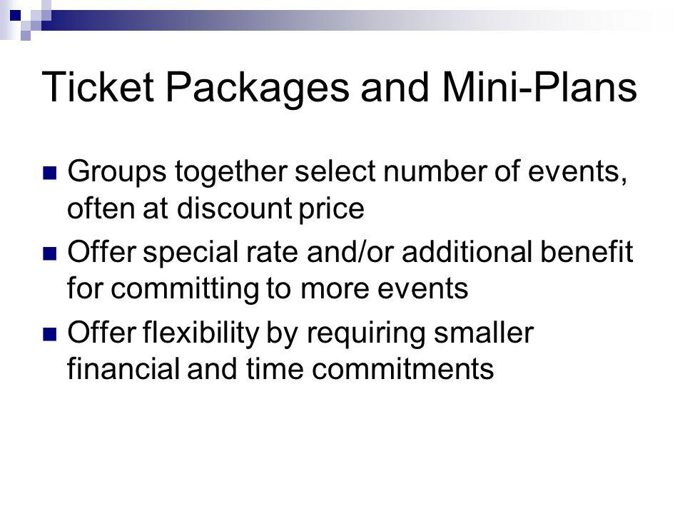 Ticket Packages and Mini-Plans Groups together select number of events, often at discount price Offer special rate and/or additional benefit for committing to more events Offer flexibility by requiring smaller financial and time commitments