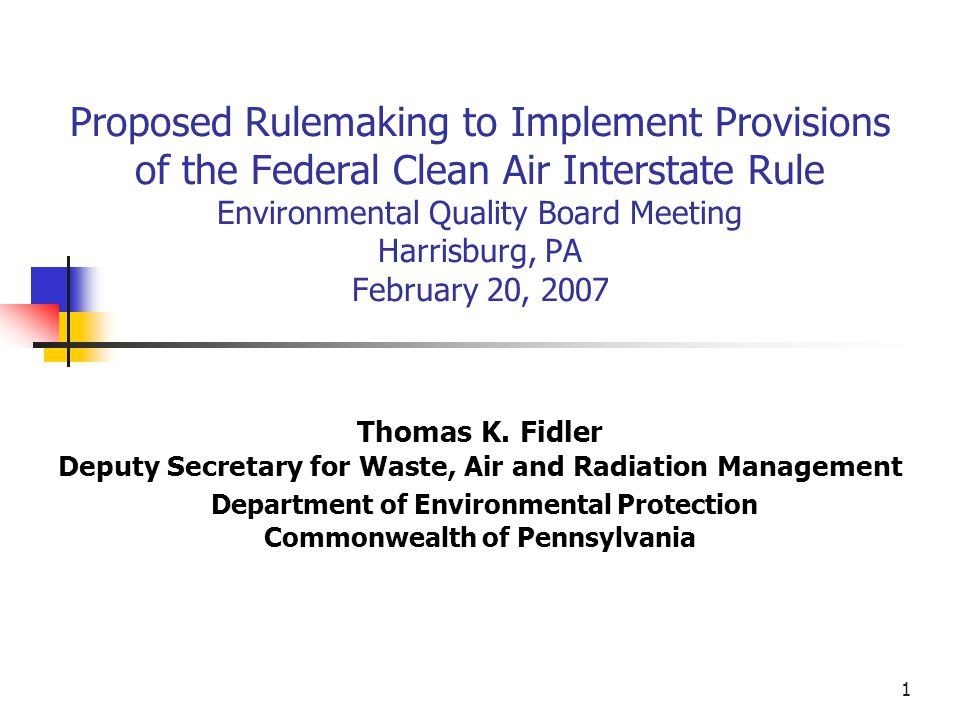 1 Proposed Rulemaking to Implement Provisions of the Federal Clean Air Interstate Rule Environmental Quality Board Meeting Harrisburg, PA February 20, 2007 Thomas K.