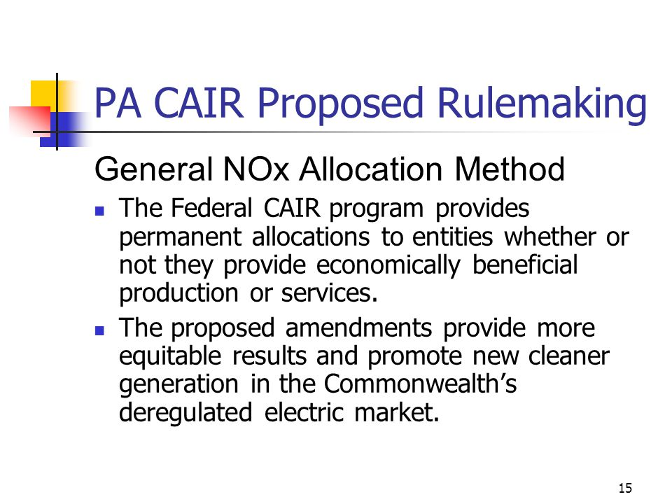 15 PA CAIR Proposed Rulemaking General NOx Allocation Method The Federal CAIR program provides permanent allocations to entities whether or not they provide economically beneficial production or services.