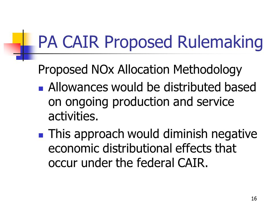 16 PA CAIR Proposed Rulemaking Proposed NOx Allocation Methodology Allowances would be distributed based on ongoing production and service activities.