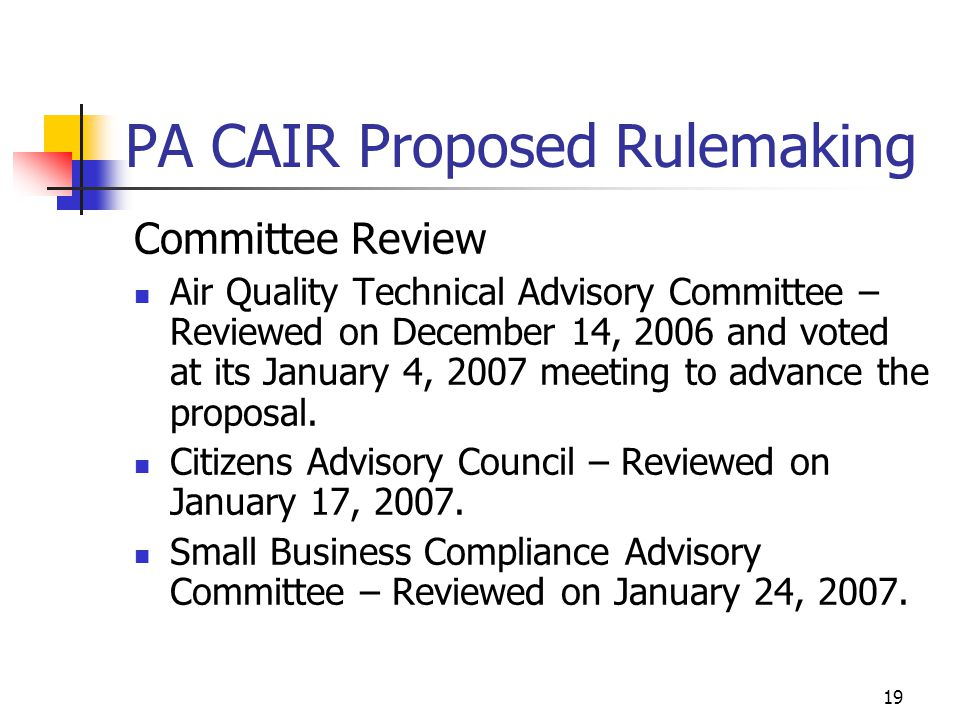 19 PA CAIR Proposed Rulemaking Committee Review Air Quality Technical Advisory Committee – Reviewed on December 14, 2006 and voted at its January 4, 2007 meeting to advance the proposal.