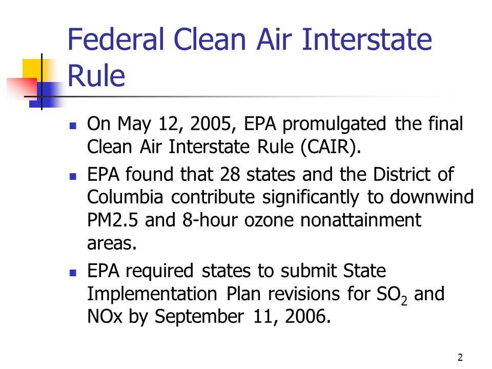 2 Federal Clean Air Interstate Rule On May 12, 2005, EPA promulgated the final Clean Air Interstate Rule (CAIR).