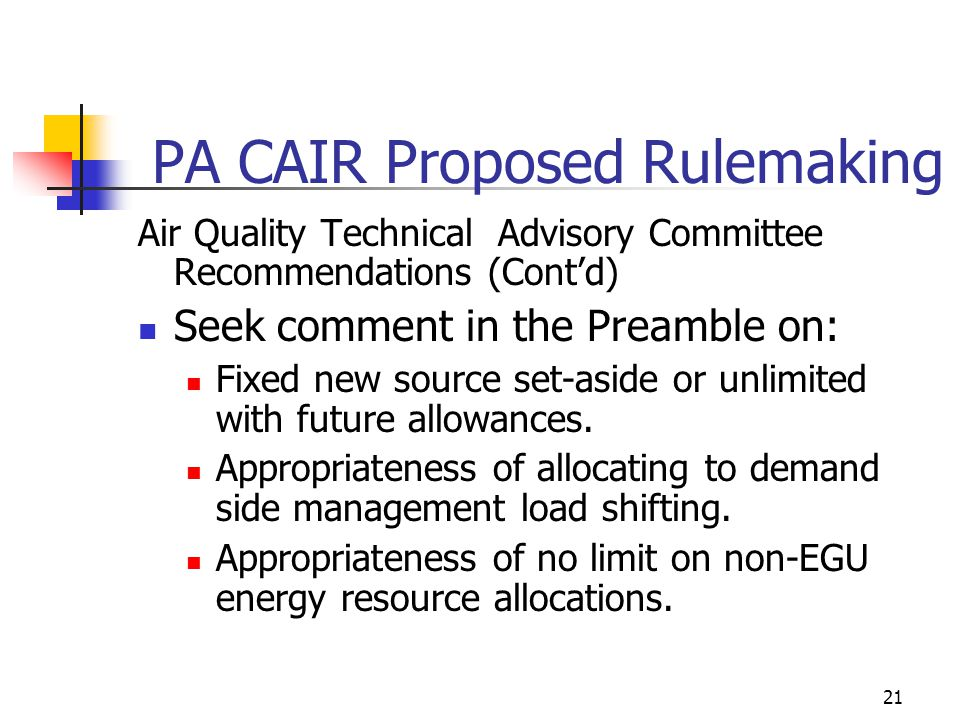 21 PA CAIR Proposed Rulemaking Air Quality Technical Advisory Committee Recommendations (Contd) Seek comment in the Preamble on: Fixed new source set-aside or unlimited with future allowances.