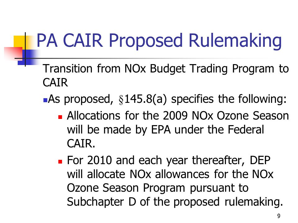 9 PA CAIR Proposed Rulemaking Transition from NOx Budget Trading Program to CAIR As proposed, §145.8(a) specifies the following: Allocations for the 2009 NOx Ozone Season will be made by EPA under the Federal CAIR.