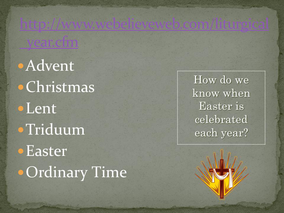 Advent Christmas Lent Triduum Easter Ordinary Time How do we know when Easter is celebrated each year?