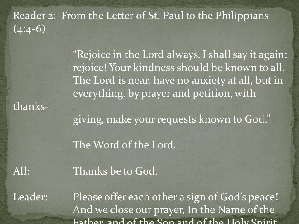 Reader 2: From the Letter of St. Paul to the Philippians (4:4-6) Rejoice in the Lord always. I shall say it again: rejoice! Your kindness should be kn