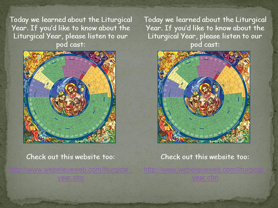 Today we learned about the Liturgical Year. If youd like to know about the Liturgical Year, please listen to our pod cast: Check out this website too: