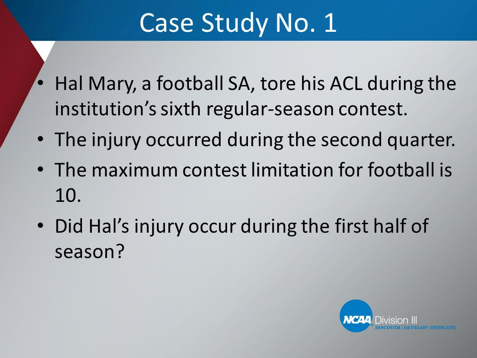 Case Study No. 1 Hal Mary, a football SA, tore his ACL during the institutions sixth regular-season contest. The injury occurred during the second qua