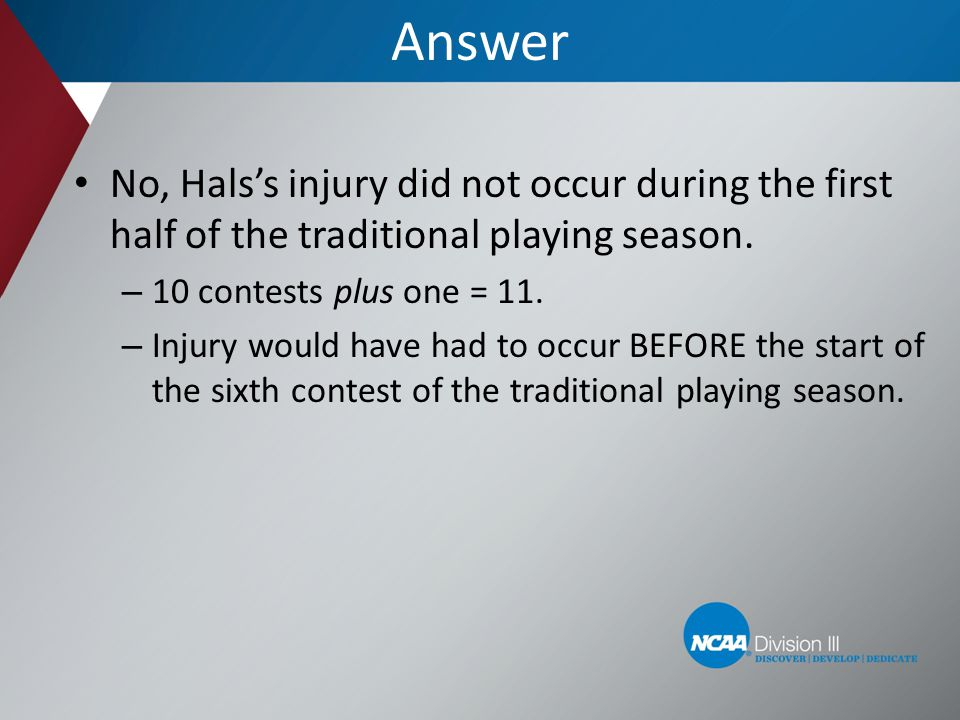 Answer No, Halss injury did not occur during the first half of the traditional playing season. – 10 contests plus one = 11. – Injury would have had to