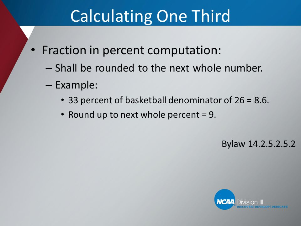Calculating One Third Fraction in percent computation: – Shall be rounded to the next whole number. – Example: 33 percent of basketball denominator of