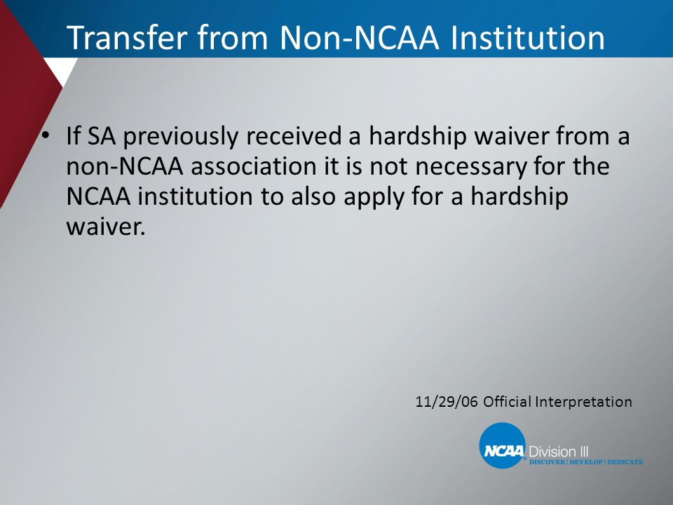 Transfer from Non-NCAA Institution If SA previously received a hardship waiver from a non-NCAA association it is not necessary for the NCAA institutio