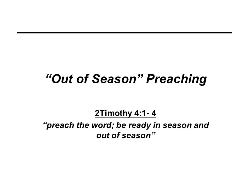Out of Season Preaching 2Timothy 4:1- 4 preach the word; be ready in season and out of season