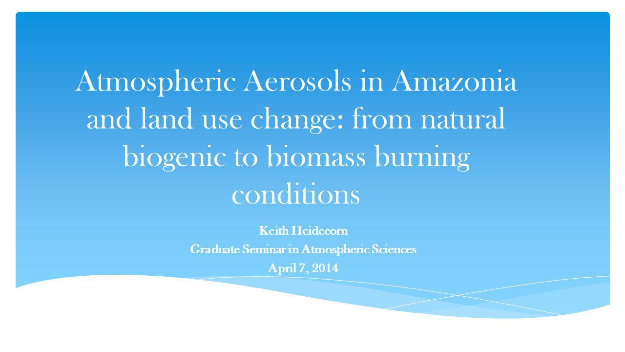 Atmospheric Aerosols in Amazonia and land use change: from natural biogenic to biomass burning conditions Keith Heidecorn Graduate Seminar in Atmospheric Sciences April 7, 2014