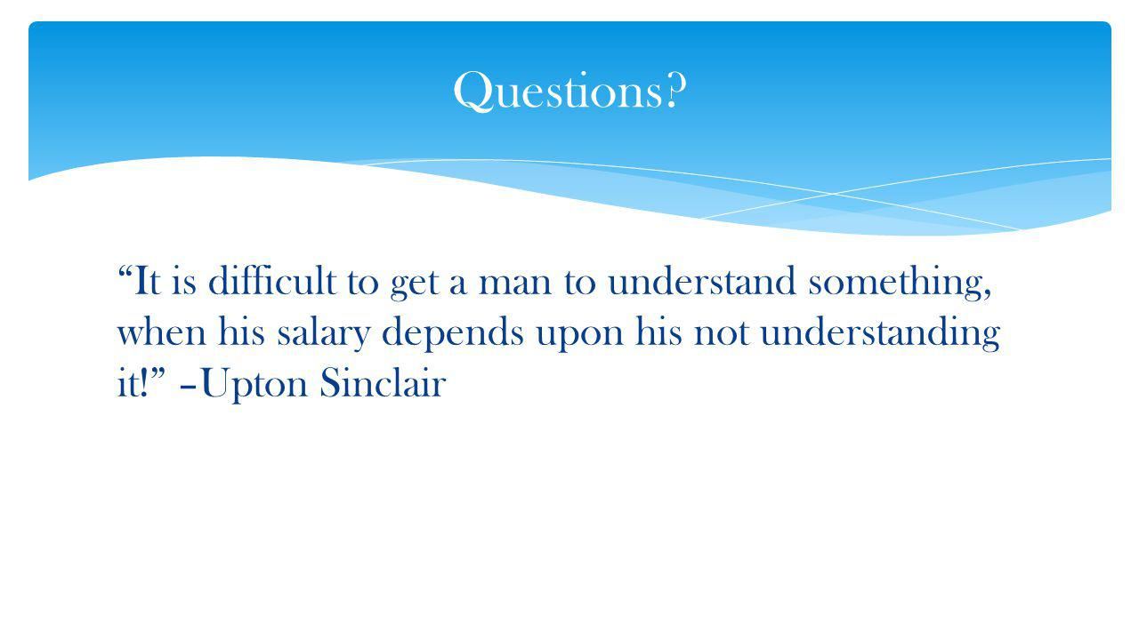 It is difficult to get a man to understand something, when his salary depends upon his not understanding it.