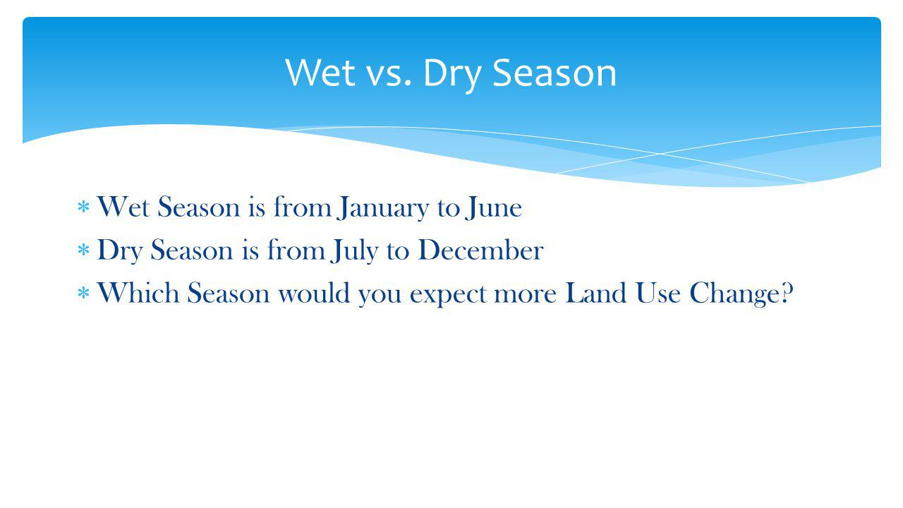 Wet Season is from January to June Dry Season is from July to December Which Season would you expect more Land Use Change.