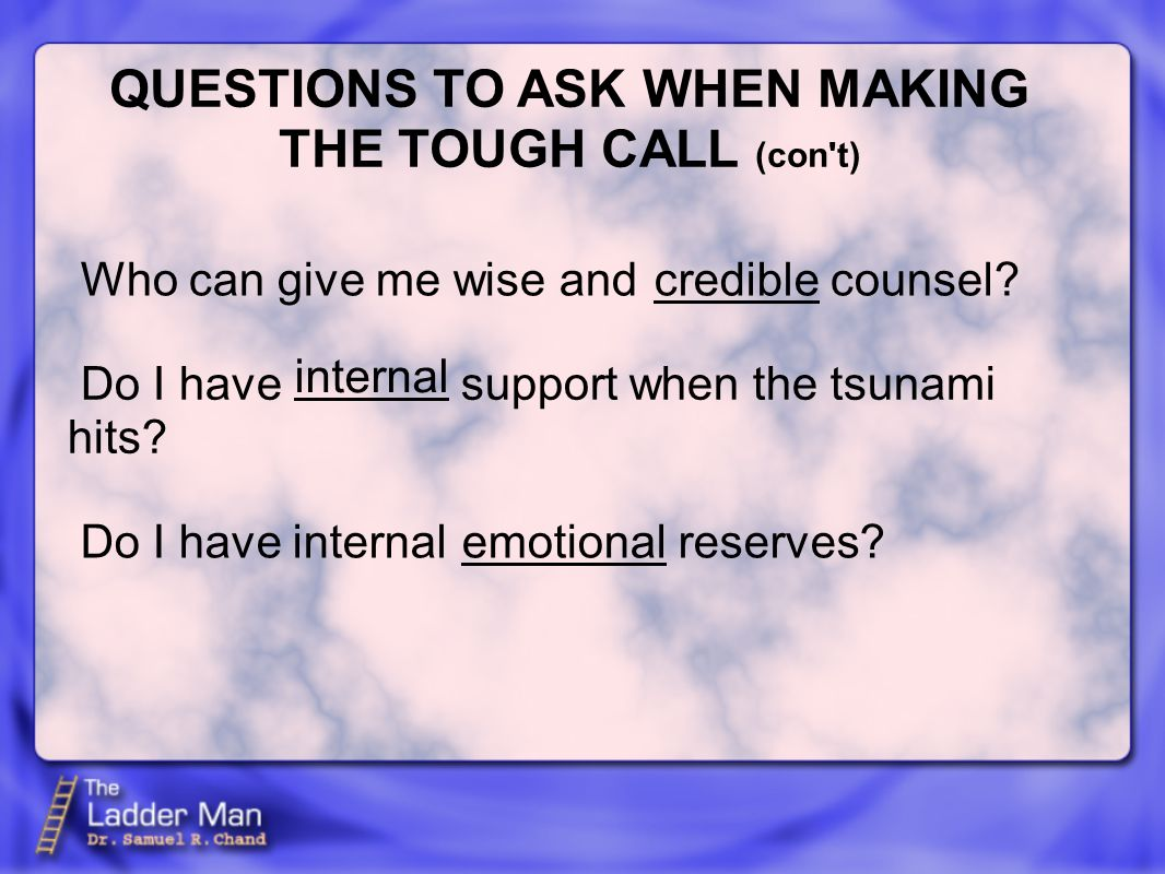 QUESTIONS TO ASK WHEN MAKING THE TOUGH CALL (con t) credible internal emotional Who can give me wise and counsel.