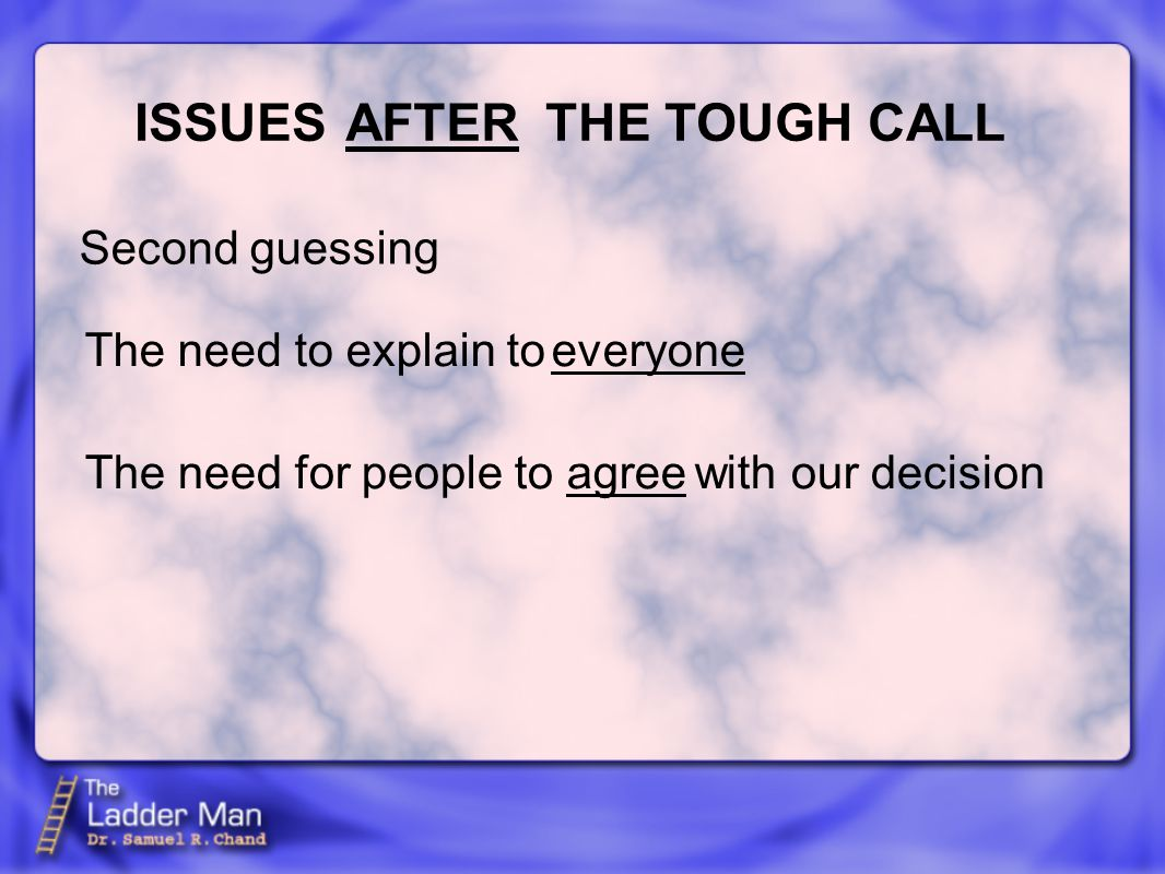 ISSUES THE TOUGH CALLAFTER Second guessing everyone agree The need to explain to The need for people to with our decision