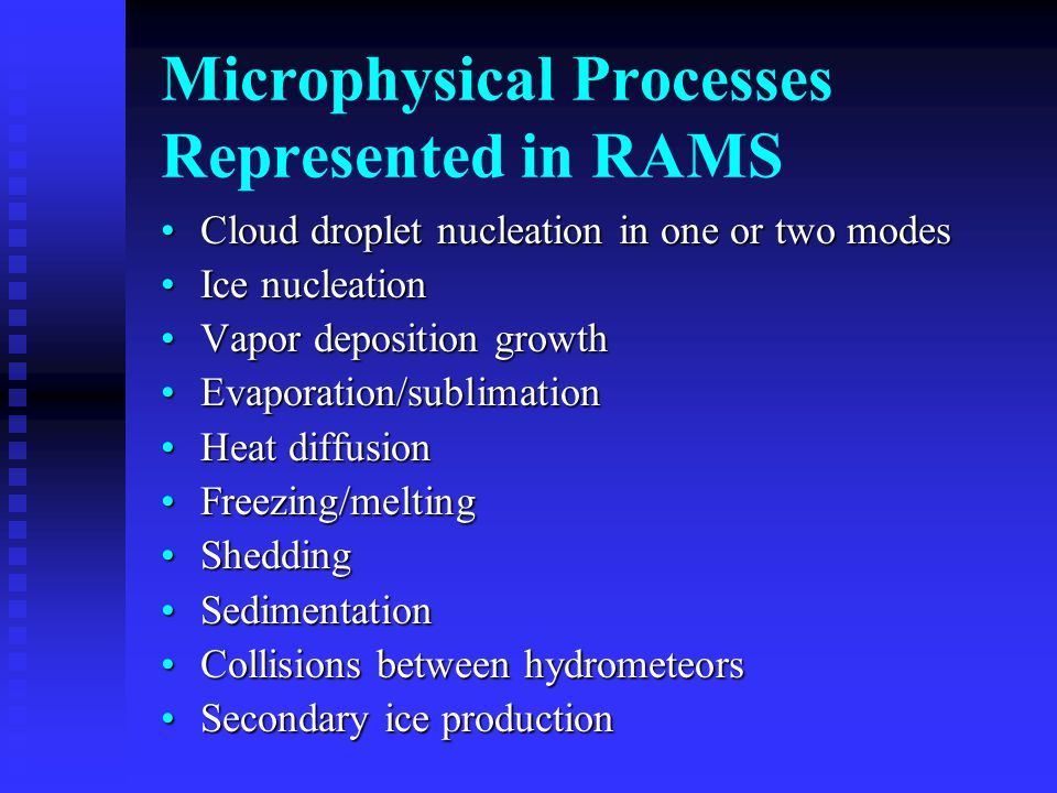 Microphysical Processes Represented in RAMS Cloud droplet nucleation in one or two modesCloud droplet nucleation in one or two modes Ice nucleationIce nucleation Vapor deposition growthVapor deposition growth Evaporation/sublimationEvaporation/sublimation Heat diffusionHeat diffusion Freezing/meltingFreezing/melting SheddingShedding SedimentationSedimentation Collisions between hydrometeorsCollisions between hydrometeors Secondary ice productionSecondary ice production
