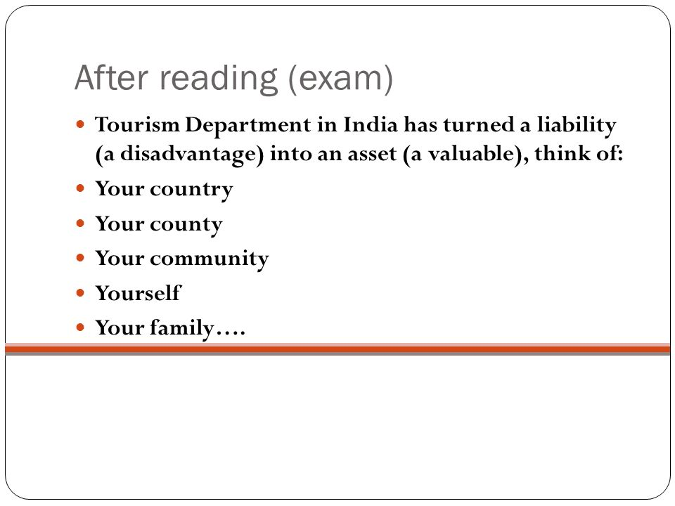 After reading (exam) Tourism Department in India has turned a liability (a disadvantage) into an asset (a valuable), think of: Your country Your county Your community Yourself Your family….